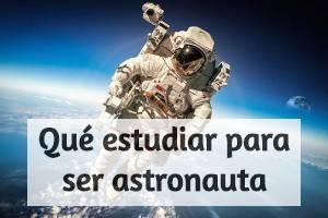 ¿Qué tengo que estudiar para ser astronauta?